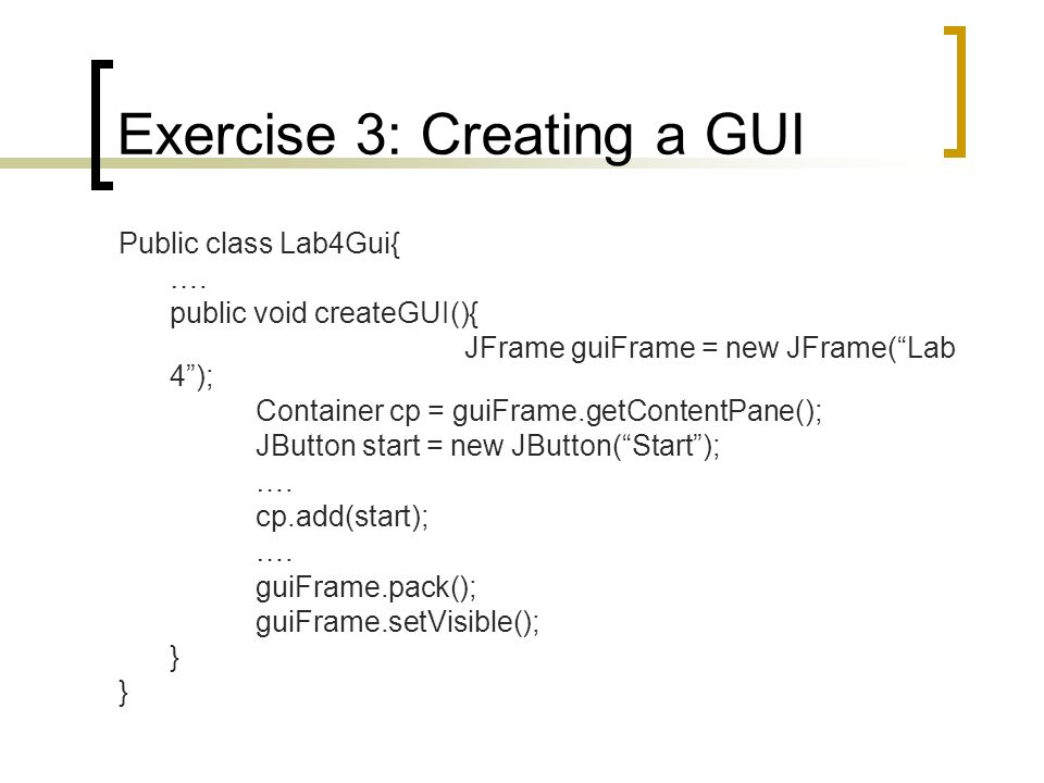 Exercise 3: Creating a GUI Public class Lab4Gui{ …. public void createGUI(){ JFrame guiFrame = new JFrame(Lab 4); Container cp = guiFrame.getContentPa