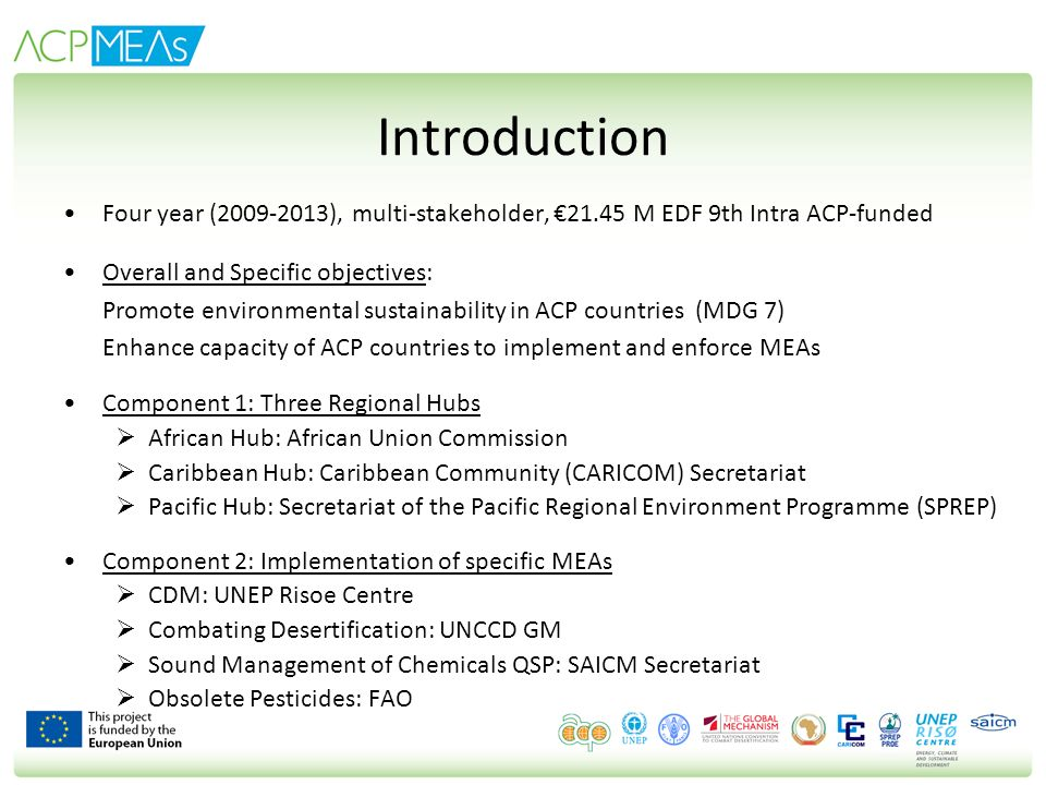 Introduction Four year (2009-2013), multi-stakeholder, 21.45 M EDF 9th Intra ACP-funded Overall and Specific objectives: Promote environmental sustain