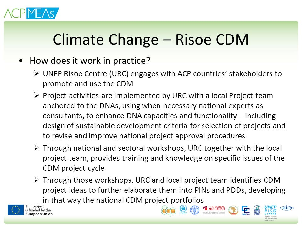 Climate Change – Risoe CDM How does it work in practice? UNEP Risoe Centre (URC) engages with ACP countries stakeholders to promote and use the CDM Pr