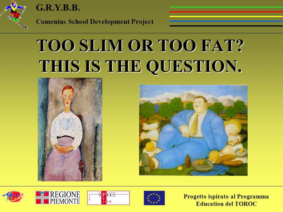 Progetto ispirato al Programma Education del TOROC G.R.Y.B.B. Comenius School Development Project TOO SLIM OR TOO FAT? THIS IS THE QUESTION.