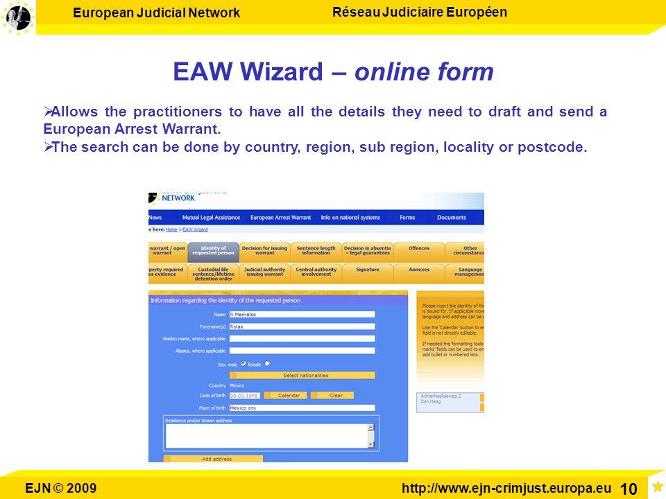 European Judicial Network Réseau Judiciaire Européen EJN © 2009http://www.ejn-crimjust.europa.eu 10 EAW Wizard – online form Allows the practitioners