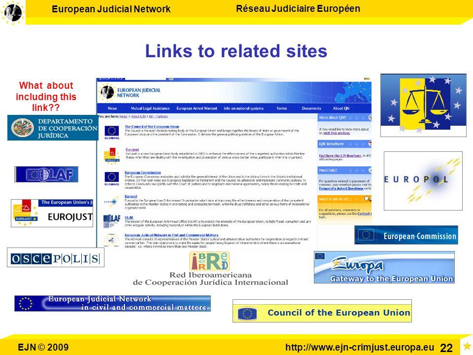 European Judicial Network Réseau Judiciaire Européen EJN © 2009http://www.ejn-crimjust.europa.eu 22 Links to related sites What about including this l