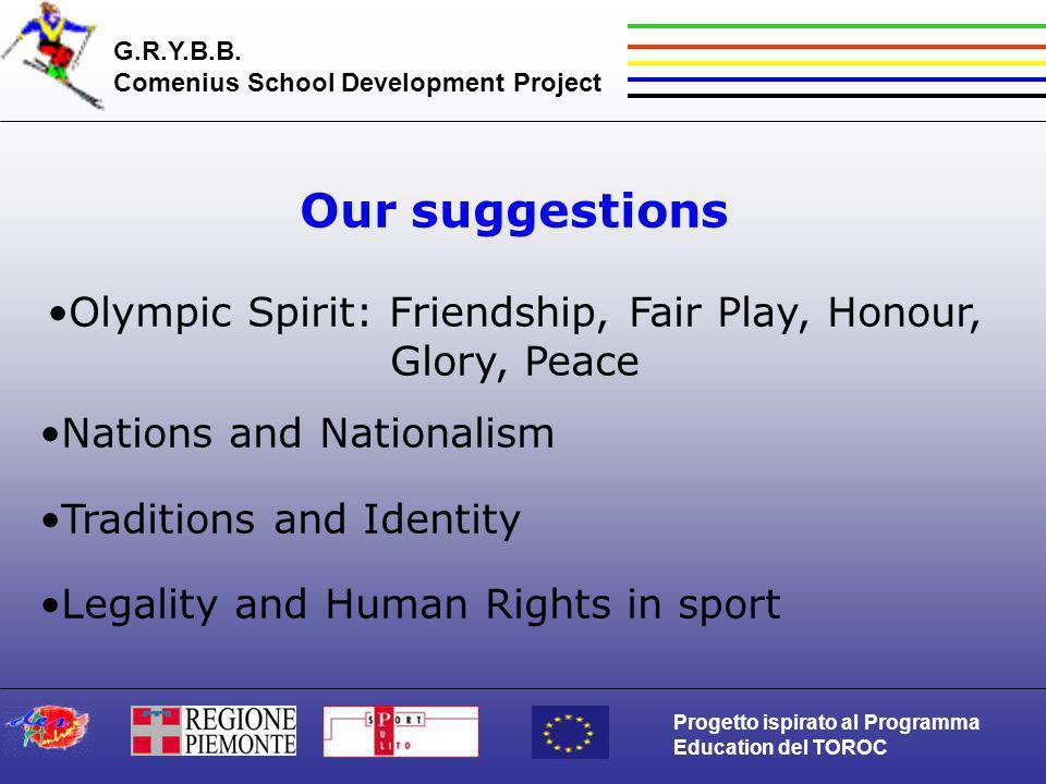 G.R.Y.B.B. Comenius School Development Project Progetto ispirato al Programma Education del TOROC Our suggestions Olympic Spirit: Friendship, Fair Pla