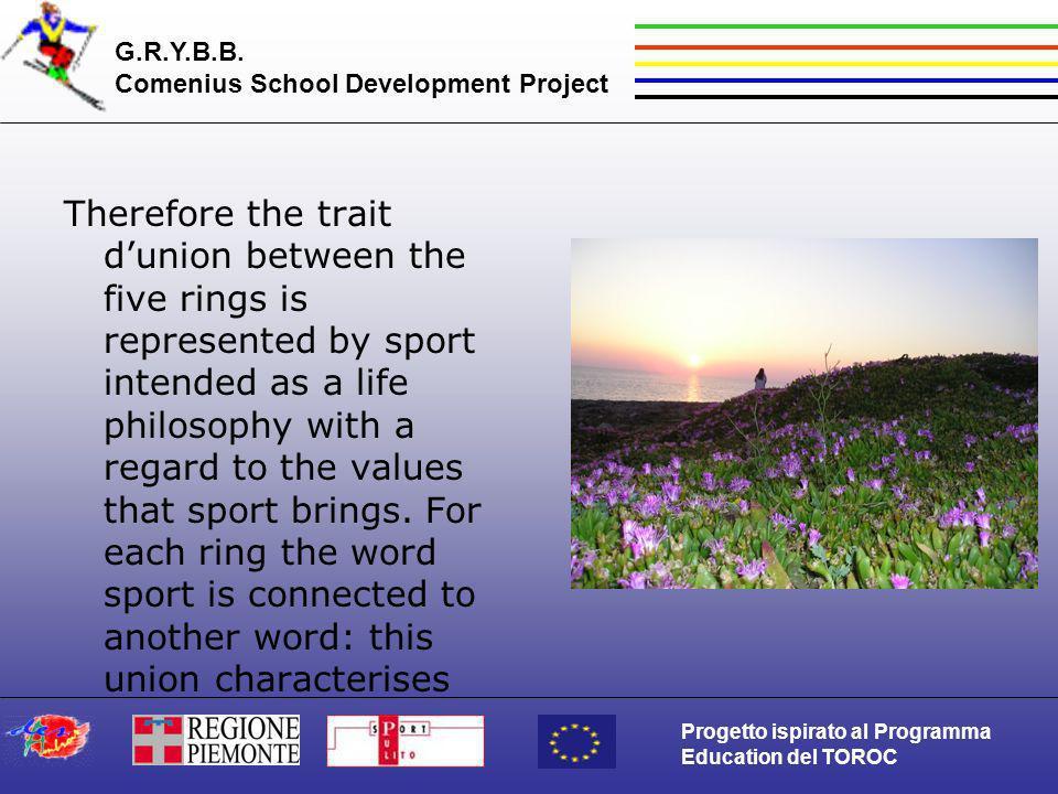 G.R.Y.B.B. Comenius School Development Project Progetto ispirato al Programma Education del TOROC Therefore the trait dunion between the five rings is