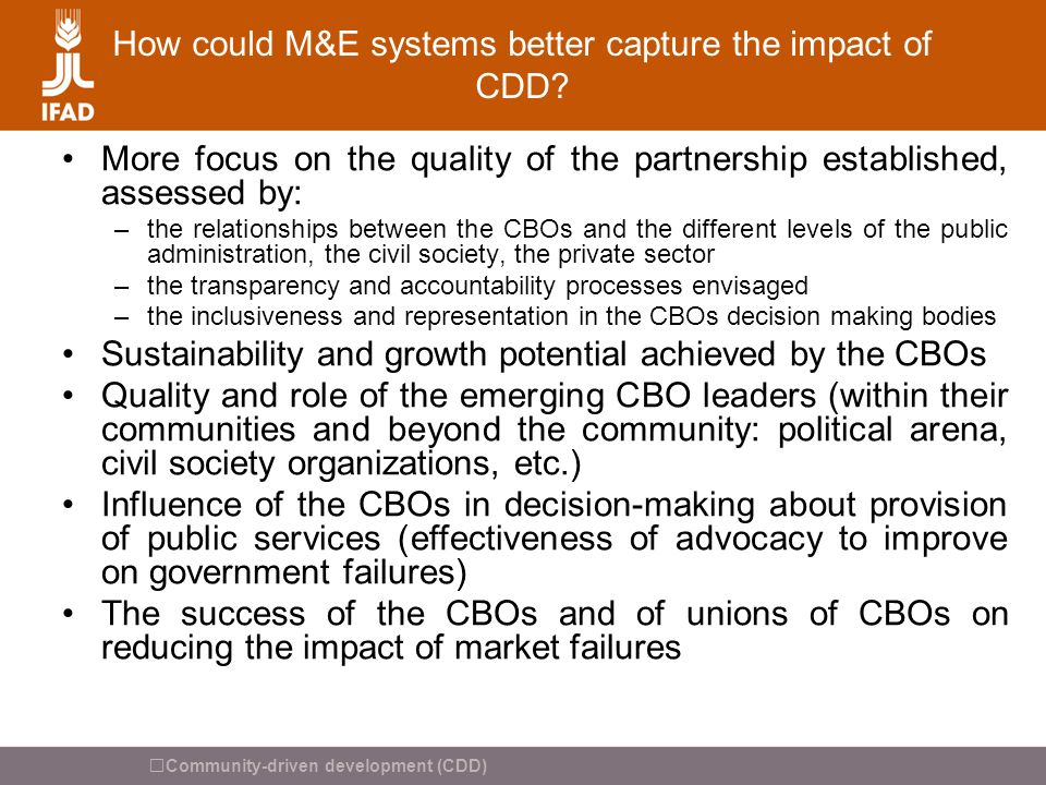 Community-driven development (CDD) How could M&E systems better capture the impact of CDD? More focus on the quality of the partnership established, a