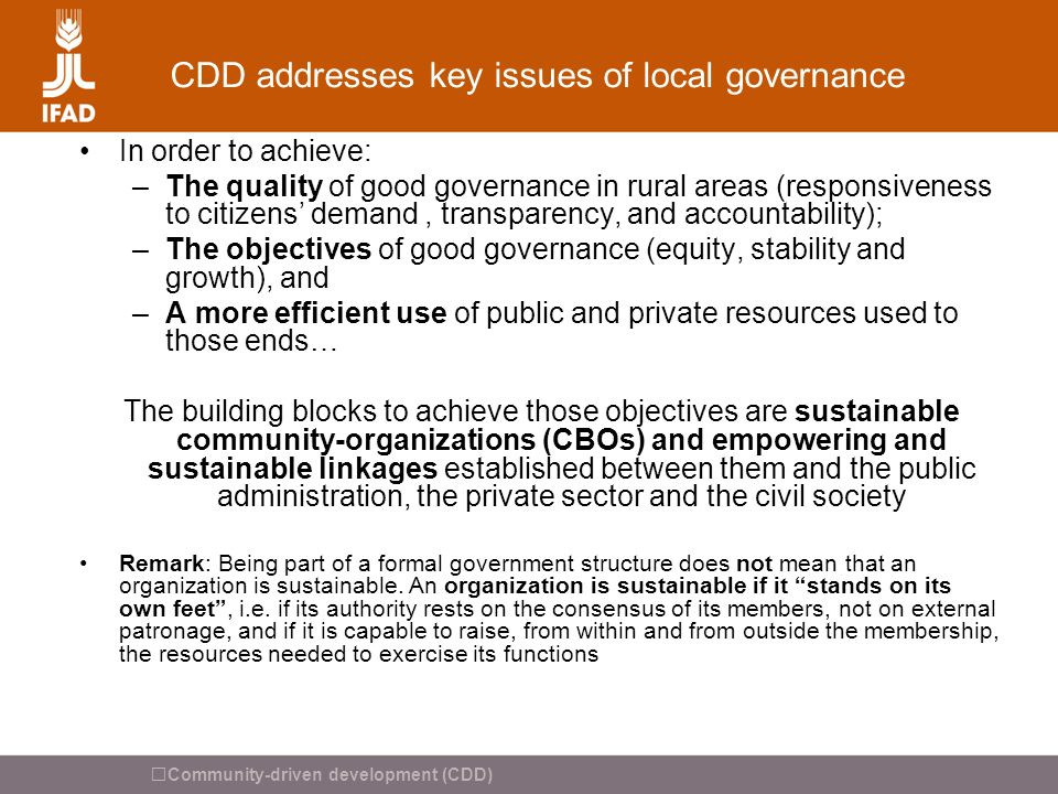 Community-driven development (CDD) CDD addresses key issues of local governance In order to achieve: –The quality of good governance in rural areas (r