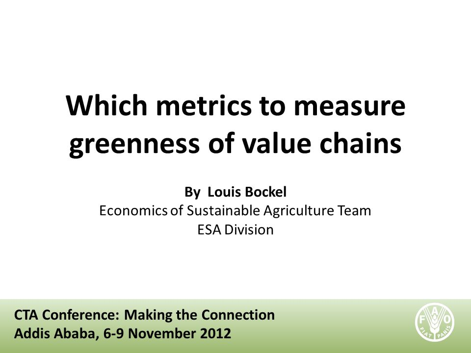 Which metrics to measure greenness of value chains By Louis Bockel Economics of Sustainable Agriculture Team ESA Division CTA Conference: Making the C