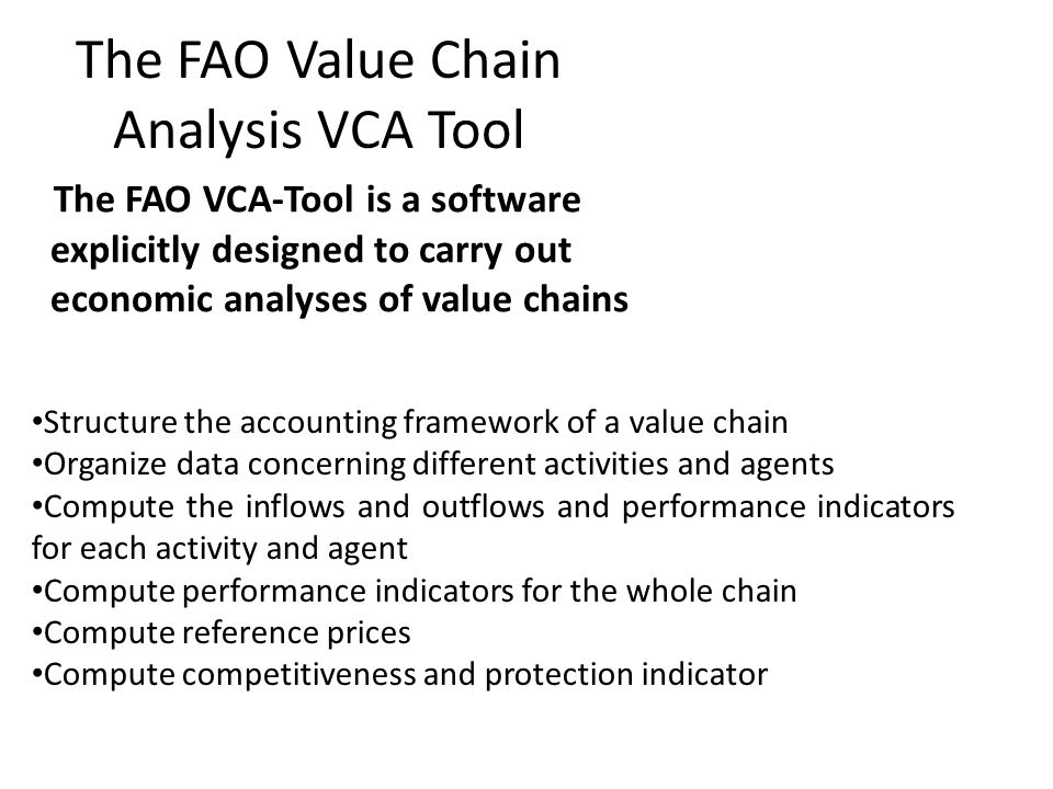The FAO Value Chain Analysis VCA Tool The FAO VCA-Tool is a software explicitly designed to carry out economic analyses of value chains Structure the
