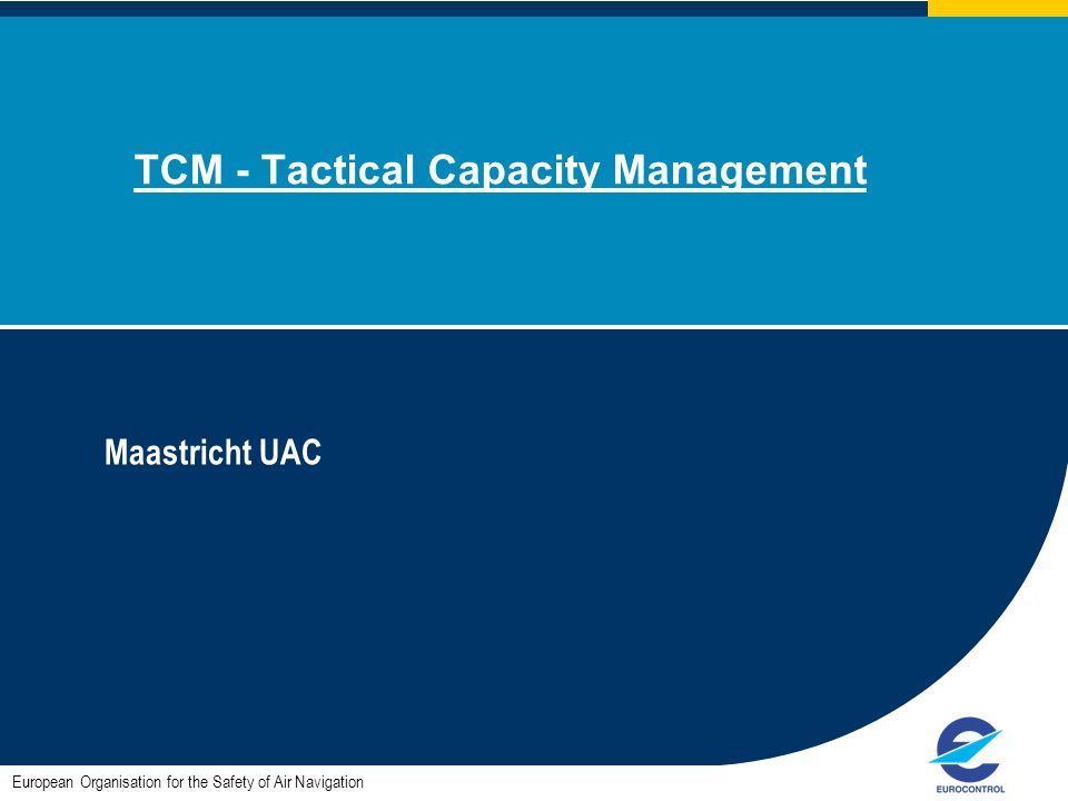 TCM - Tactical Capacity Management Maastricht UAC European Organisation for the Safety of Air Navigation