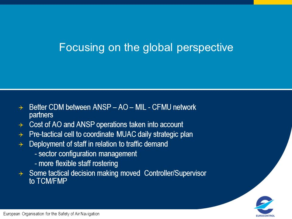 Focusing on the global perspective Better CDM between ANSP – AO – MIL - CFMU network partners Cost of AO and ANSP operations taken into account Pre-tactical cell to coordinate MUAC daily strategic plan Deployment of staff in relation to traffic demand - sector configuration management - more flexible staff rostering Some tactical decision making moved Controller/Supervisor to TCM/FMP European Organisation for the Safety of Air Navigation