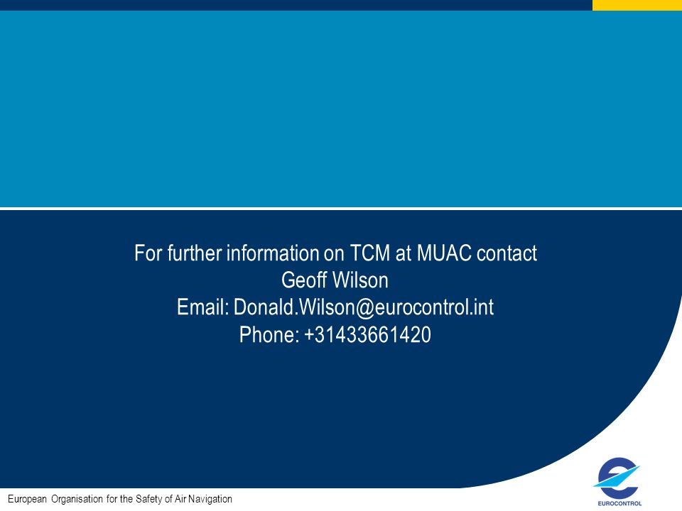 For further information on TCM at MUAC contact Geoff Wilson Email: Donald.Wilson@eurocontrol.int Phone: +31433661420 European Organisation for the Safety of Air Navigation