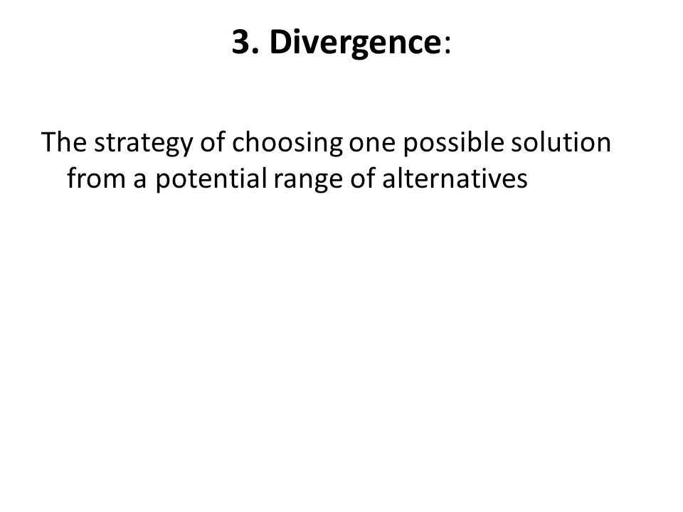 3. Divergence: The strategy of choosing one possible solution from a potential range of alternatives