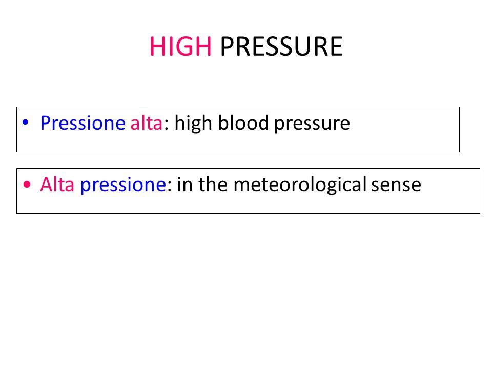 HIGH PRESSURE Pressione alta: high blood pressure Alta pressione: in the meteorological sense