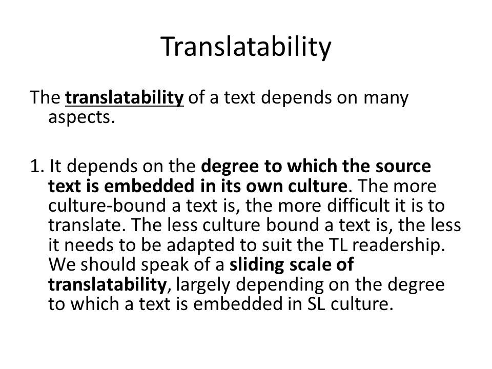 Translatability The translatability of a text depends on many aspects. 1. It depends on the degree to which the source text is embedded in its own cul