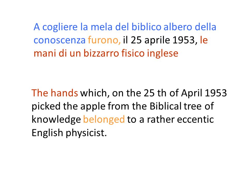 The hands which, on the 25 th of April 1953 picked the apple from the Biblical tree of knowledge belonged to a rather eccentic English physicist. A co