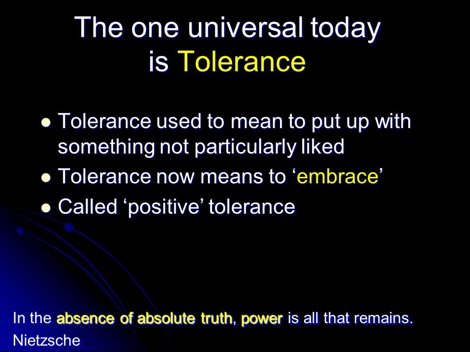 This kind of Tolerance is rooted in Multiculturalism All Truth is relative All Truth is relative All Belief Systems are Equal All Belief Systems are Equal All Claims to Truth are Equal All Claims to Truth are Equal All Lifestyles are Equal All Lifestyles are Equal Recent news from Europe talks about the total failure of multiculturalism.