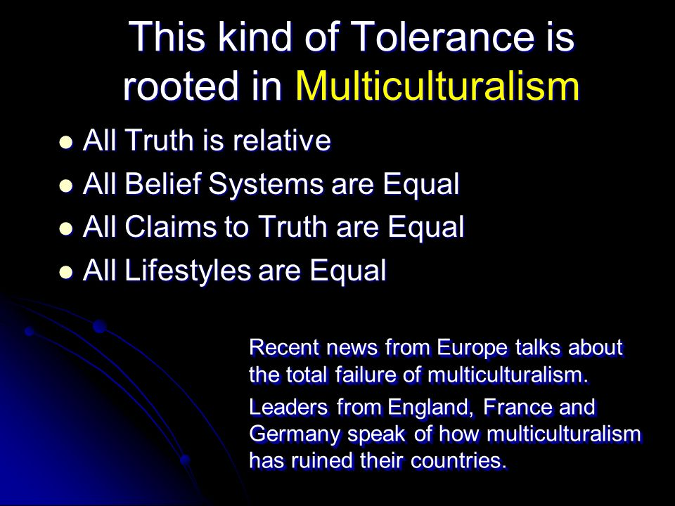 Cultural Relativity Each individual must determine what is right and what is wrong for themselves, then they must not impose those values on anyone else, they must be tolerant and allow others to live out their own values.