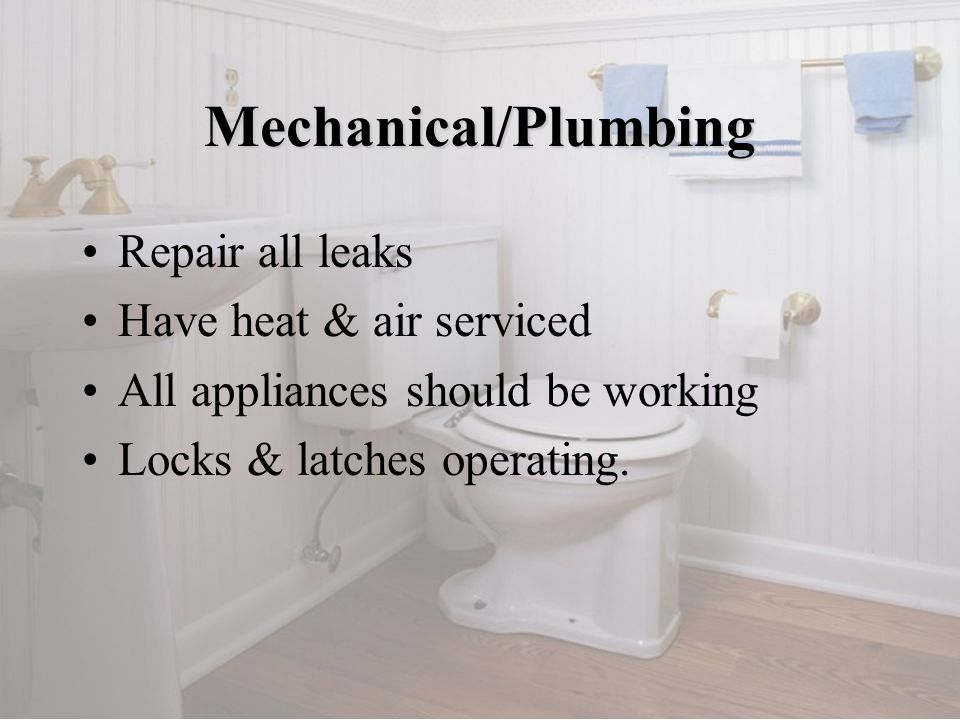 Repair all leaks Have heat & air serviced All appliances should be working Locks & latches operating. Mechanical/Plumbing