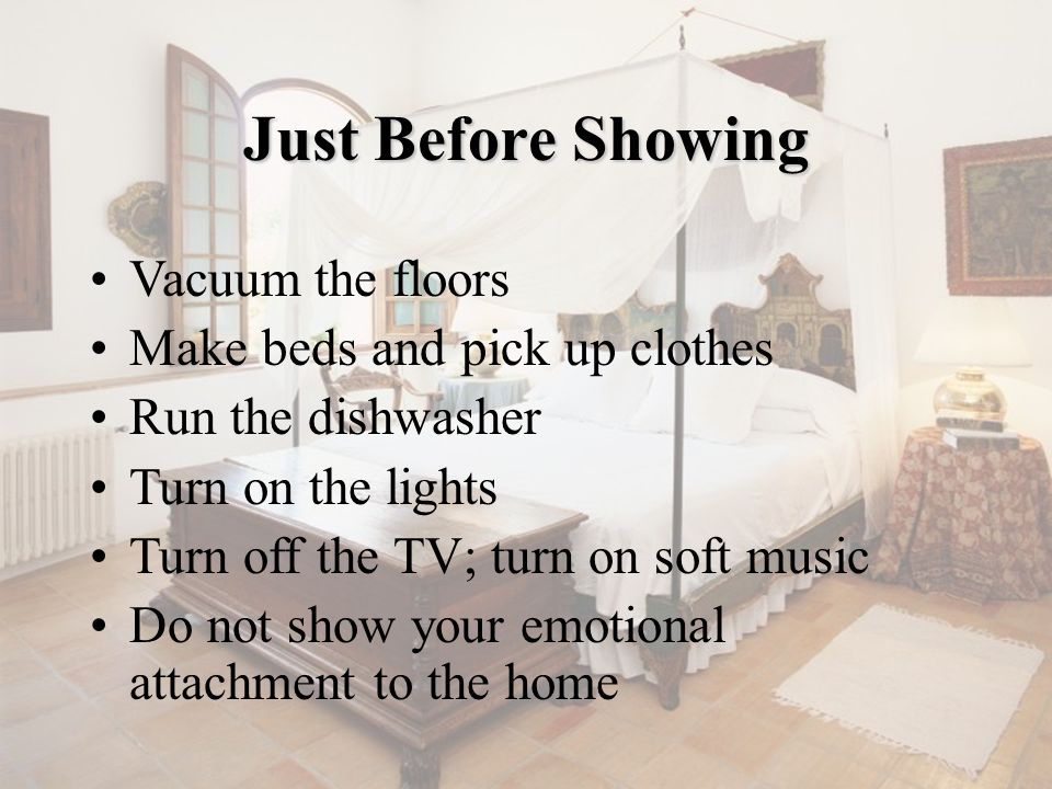Vacuum the floors Make beds and pick up clothes Run the dishwasher Turn on the lights Turn off the TV; turn on soft music Do not show your emotional a