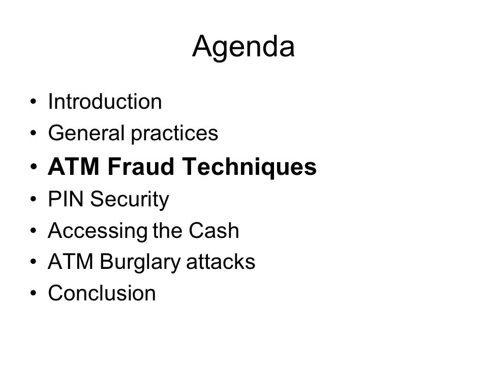 Agenda Introduction General practices ATM Fraud Techniques PIN Security Accessing the Cash ATM Burglary attacks Conclusion