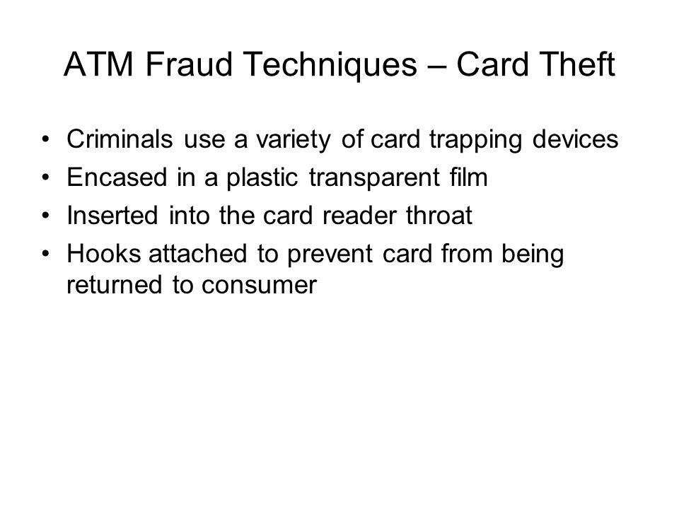 ATM Fraud Techniques – Card Theft Criminals use a variety of card trapping devices Encased in a plastic transparent film Inserted into the card reader
