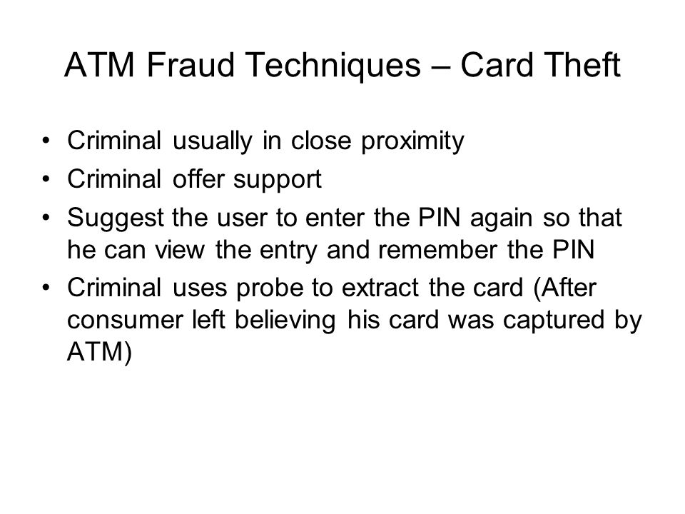 ATM Fraud Techniques – Card Theft Criminal usually in close proximity Criminal offer support Suggest the user to enter the PIN again so that he can vi