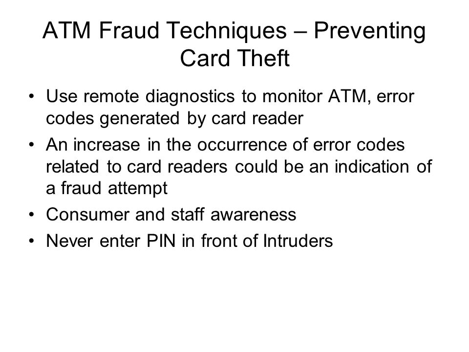 ATM Fraud Techniques – Preventing Card Theft Use remote diagnostics to monitor ATM, error codes generated by card reader An increase in the occurrence