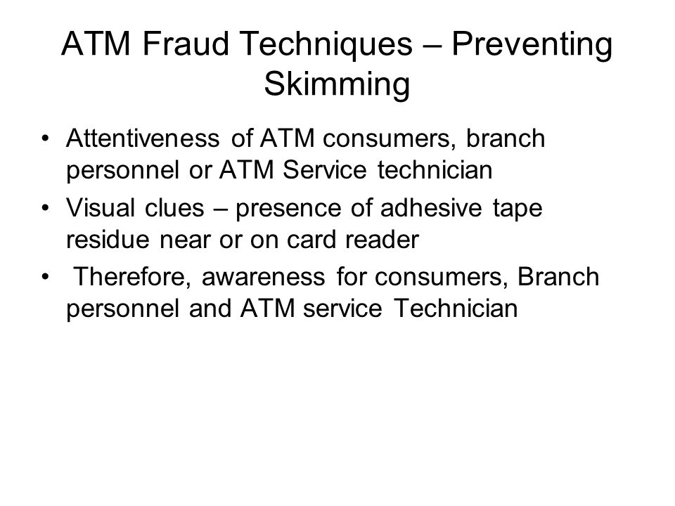 ATM Fraud Techniques – Preventing Skimming Attentiveness of ATM consumers, branch personnel or ATM Service technician Visual clues – presence of adhes