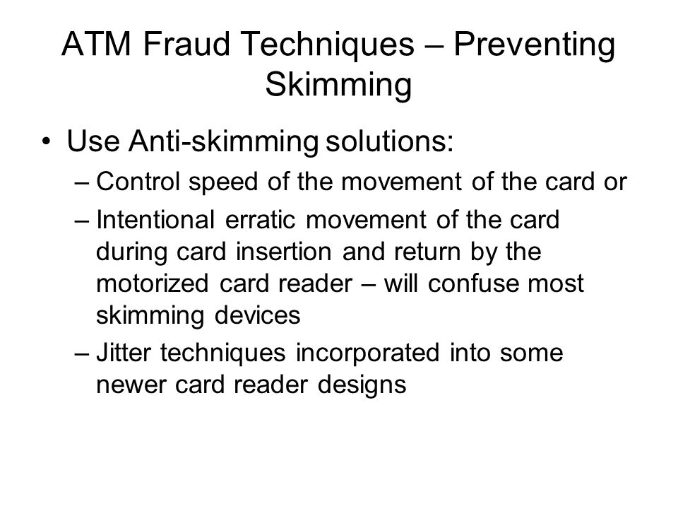 ATM Fraud Techniques – Preventing Skimming Use Anti-skimming solutions: –Control speed of the movement of the card or –Intentional erratic movement of