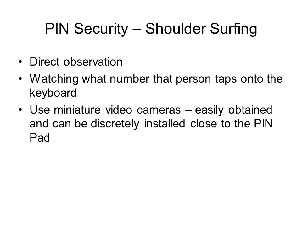 PIN Security – Shoulder Surfing Direct observation Watching what number that person taps onto the keyboard Use miniature video cameras – easily obtain
