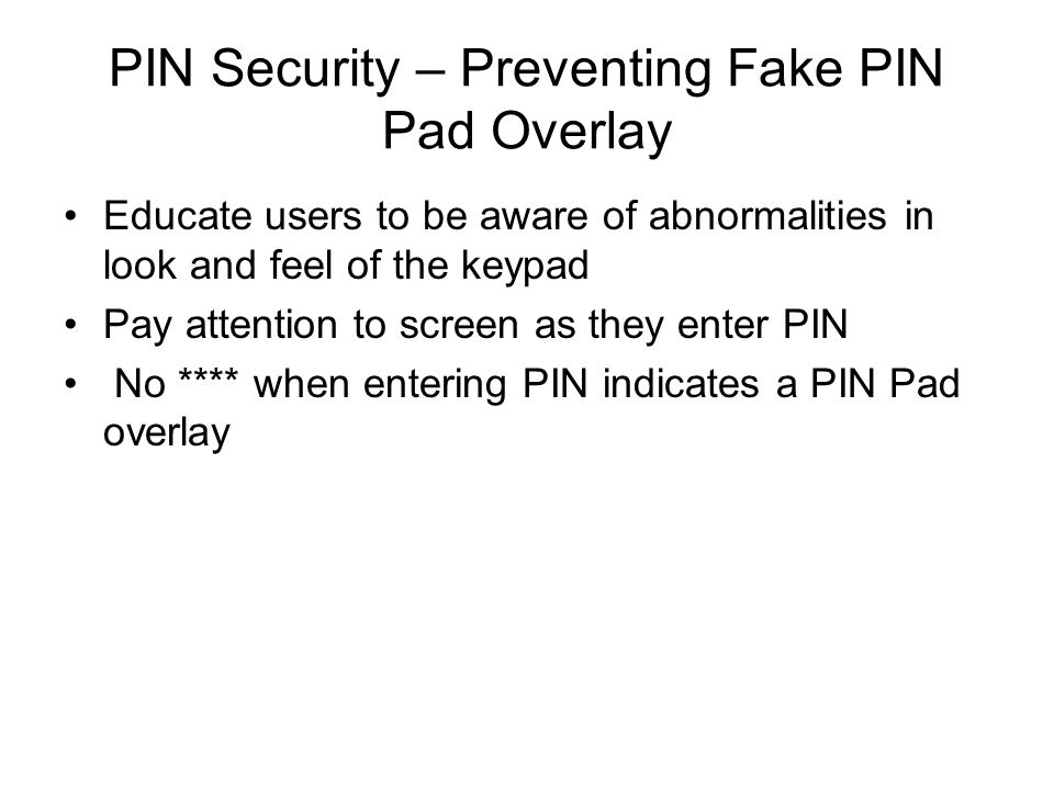 PIN Security – Preventing Fake PIN Pad Overlay Educate users to be aware of abnormalities in look and feel of the keypad Pay attention to screen as th