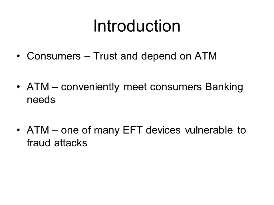 Introduction Consumers – Trust and depend on ATM ATM – conveniently meet consumers Banking needs ATM – one of many EFT devices vulnerable to fraud att