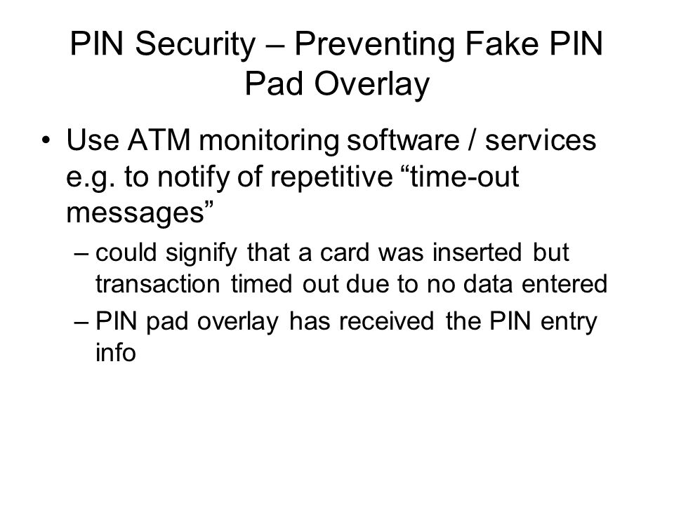 PIN Security – Preventing Fake PIN Pad Overlay Use ATM monitoring software / services e.g. to notify of repetitive time-out messages –could signify th