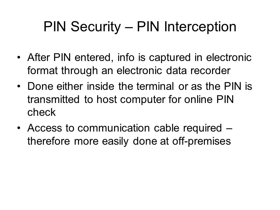 PIN Security – PIN Interception After PIN entered, info is captured in electronic format through an electronic data recorder Done either inside the te