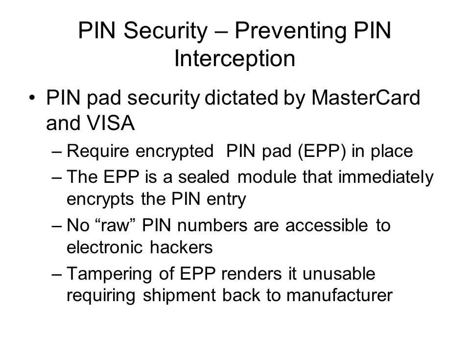 PIN Security – Preventing PIN Interception PIN pad security dictated by MasterCard and VISA –Require encrypted PIN pad (EPP) in place –The EPP is a se