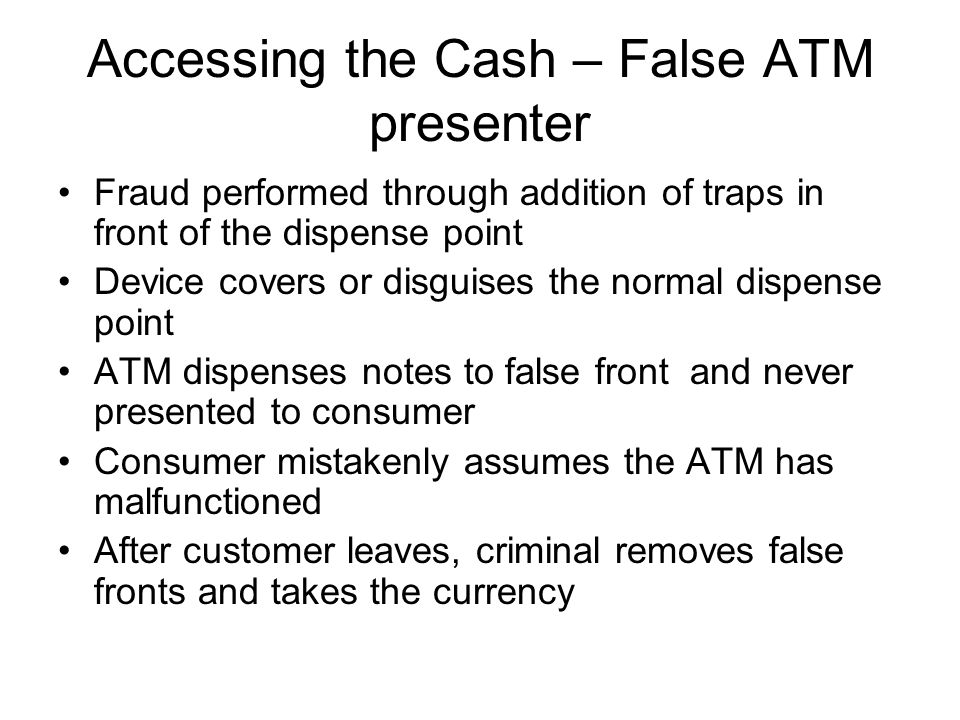 Accessing the Cash – False ATM presenter Fraud performed through addition of traps in front of the dispense point Device covers or disguises the norma