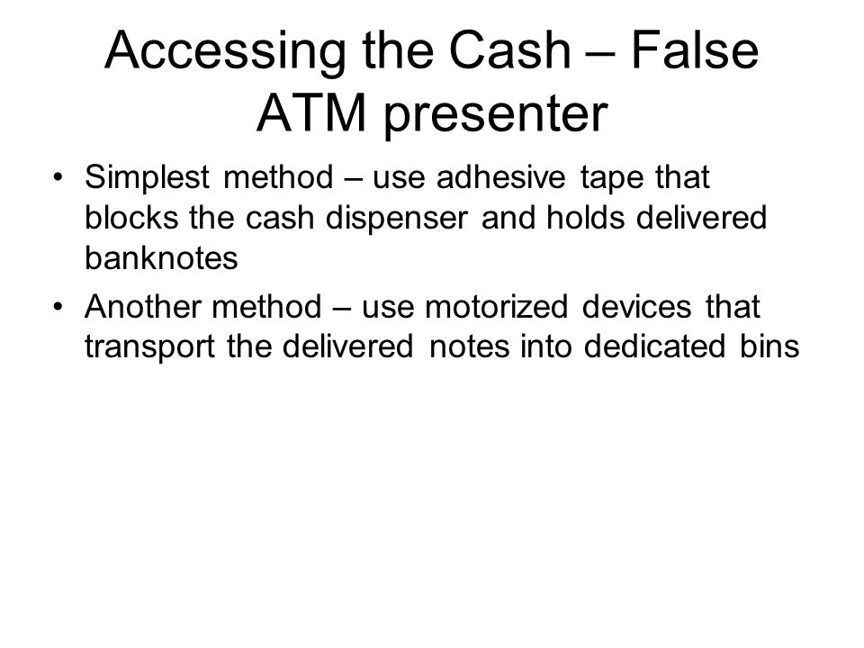 Accessing the Cash – False ATM presenter Simplest method – use adhesive tape that blocks the cash dispenser and holds delivered banknotes Another meth
