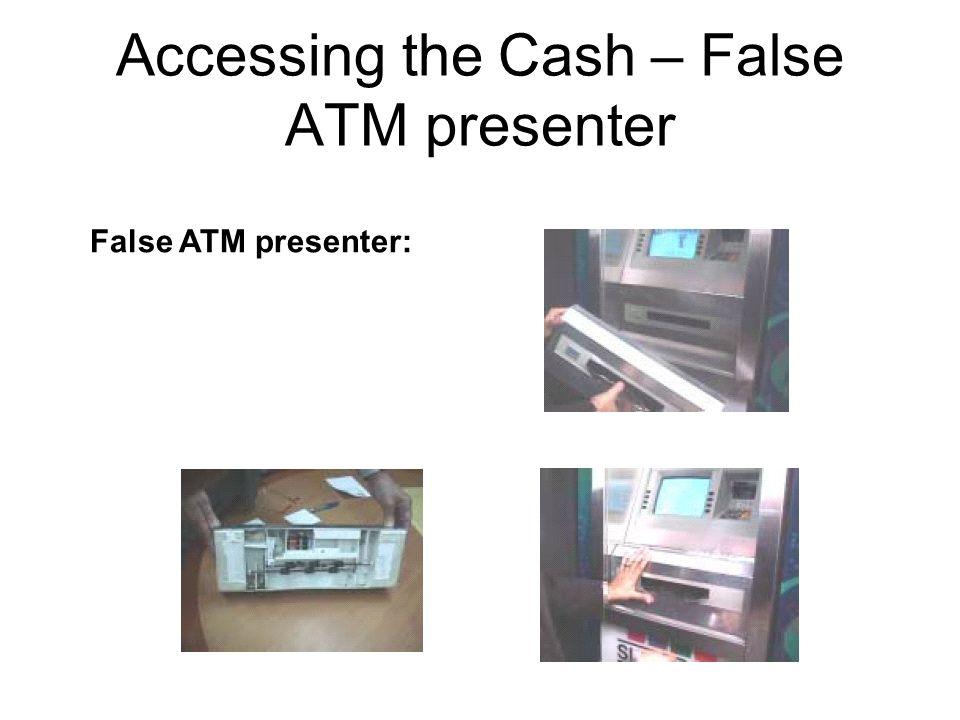 Accessing the Cash – False ATM presenter False ATM presenter: