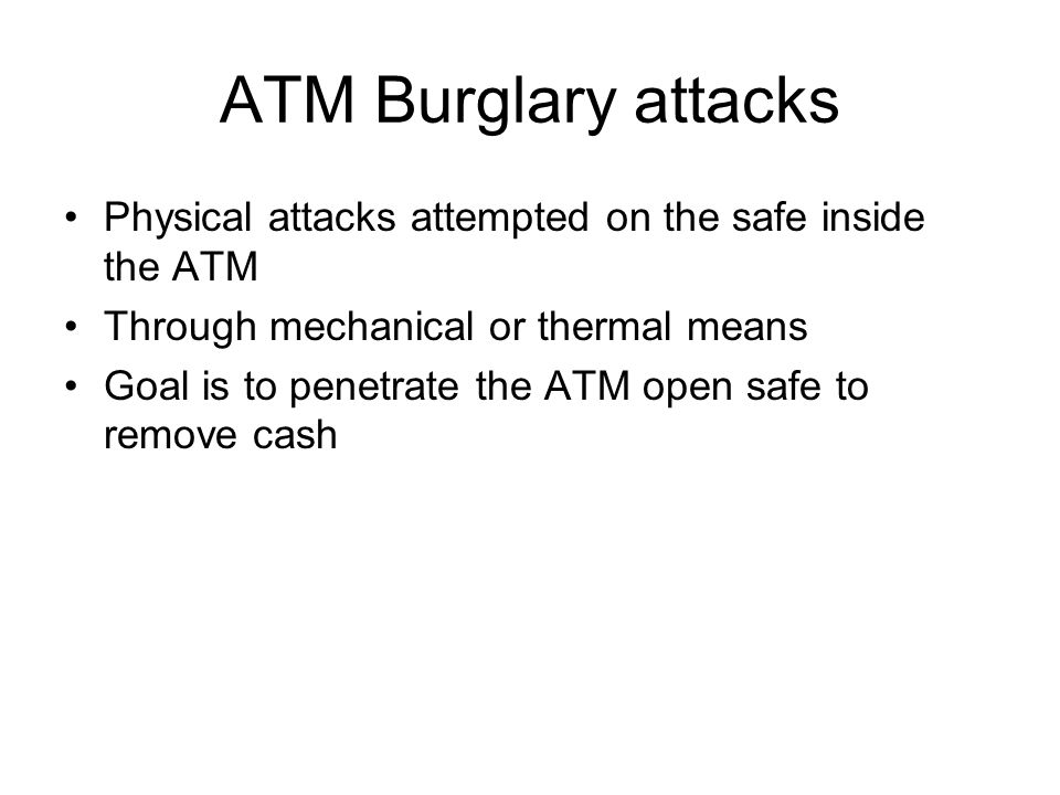 ATM Burglary attacks Physical attacks attempted on the safe inside the ATM Through mechanical or thermal means Goal is to penetrate the ATM open safe
