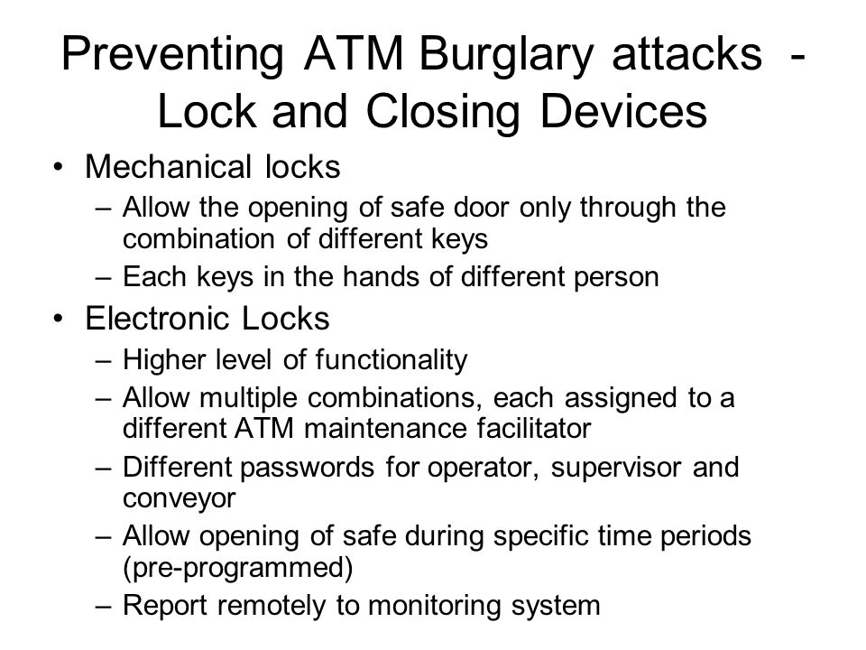 Preventing ATM Burglary attacks - Lock and Closing Devices Mechanical locks –Allow the opening of safe door only through the combination of different