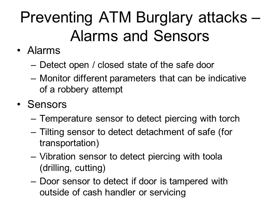 Preventing ATM Burglary attacks – Alarms and Sensors Alarms –Detect open / closed state of the safe door –Monitor different parameters that can be ind