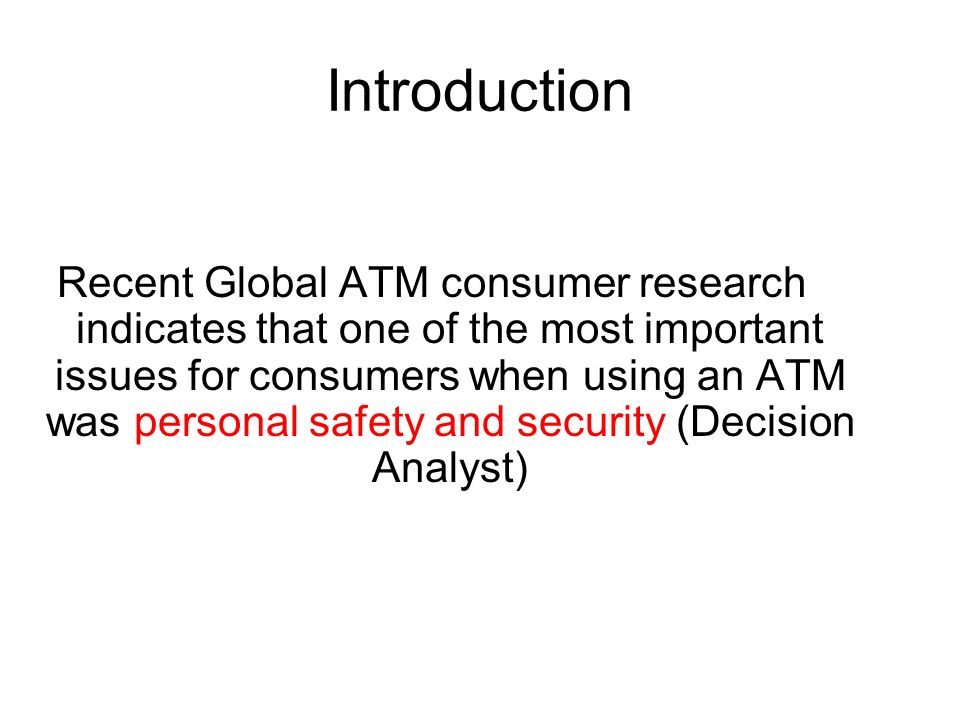 Introduction Recent Global ATM consumer research indicates that one of the most important issues for consumers when using an ATM was personal safety a