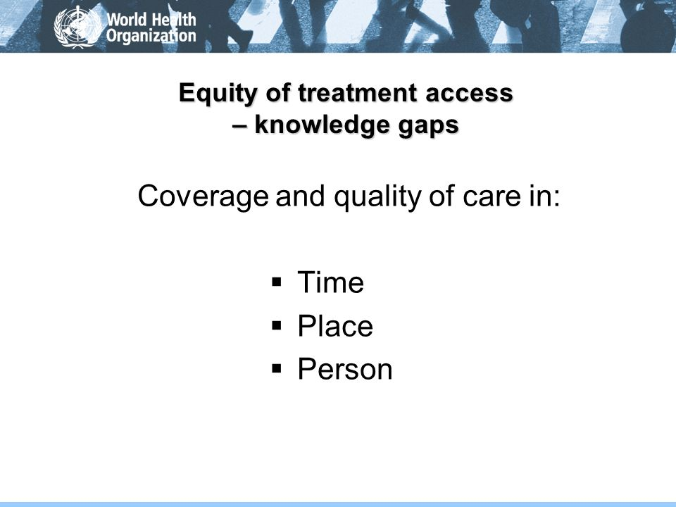 Equity of treatment access – knowledge gaps Coverage and quality of care in: Time Place Person