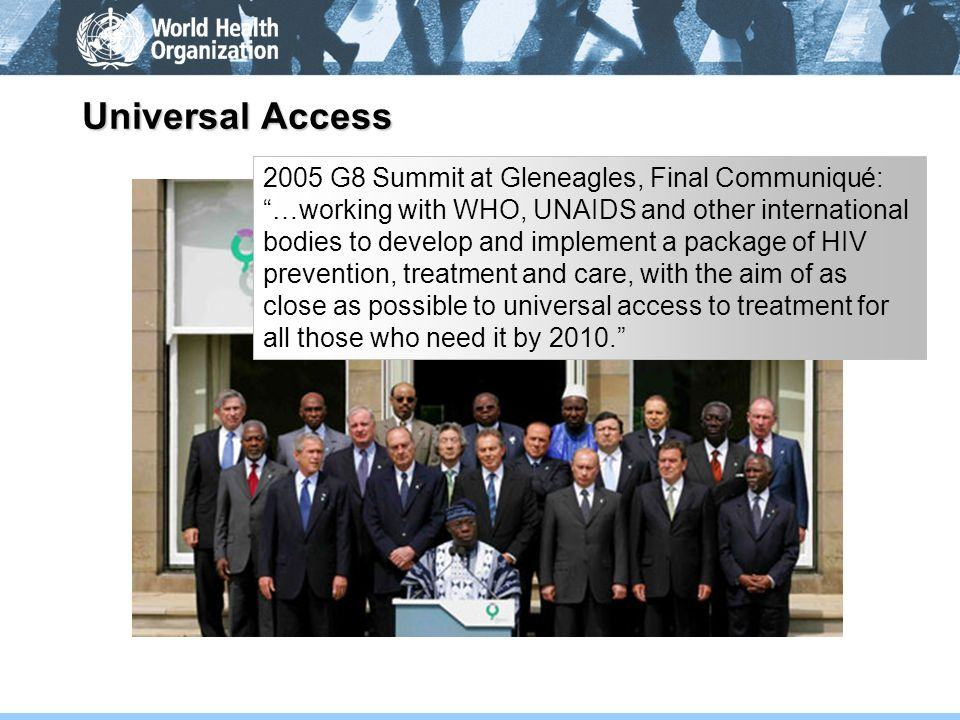 Universal Access 2005 G8 Summit at Gleneagles, Final Communiqué: …working with WHO, UNAIDS and other international bodies to develop and implement a p