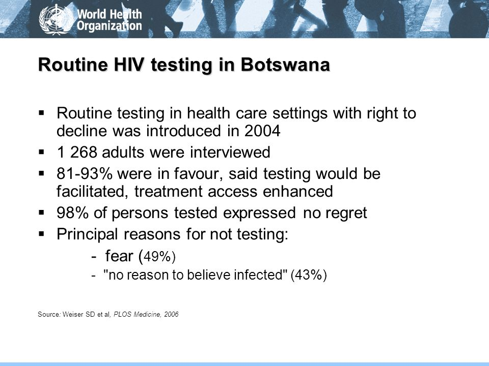 Routine HIV testing in Botswana Routine testing in health care settings with right to decline was introduced in 2004 1 268 adults were interviewed 81-