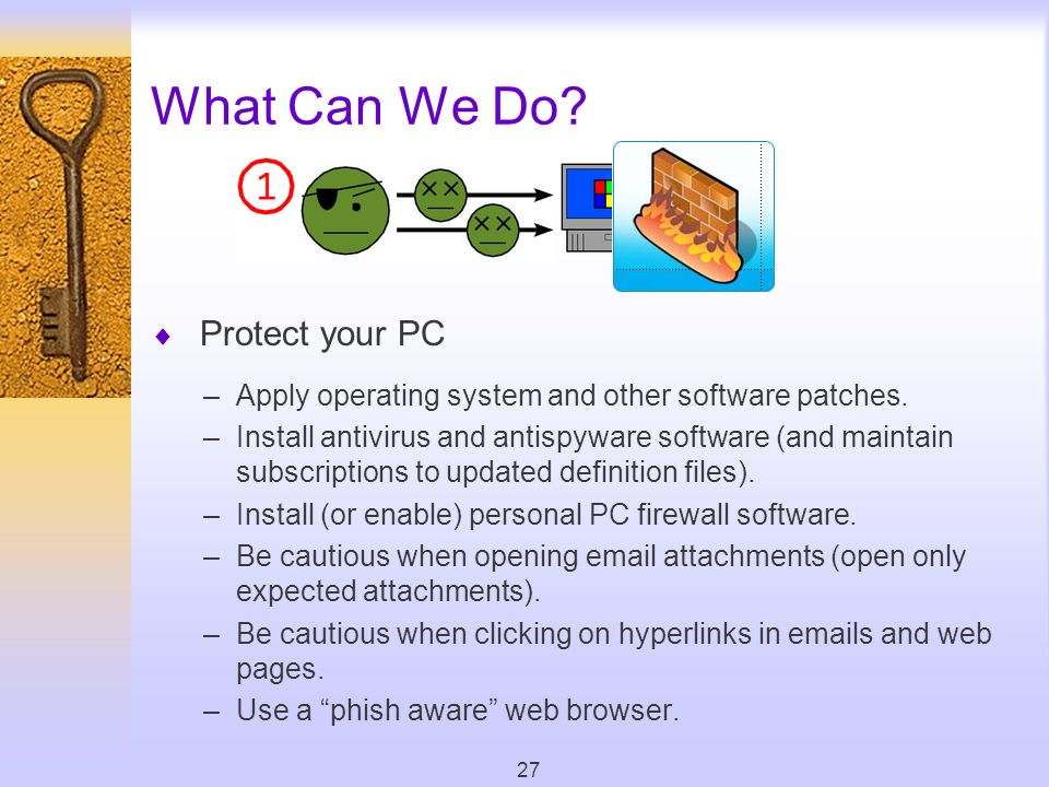 27 What Can We Do. Protect your PC –Apply operating system and other software patches.