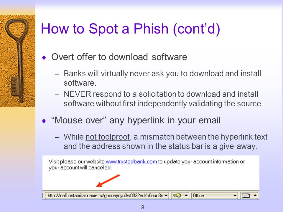8 How to Spot a Phish (contd) Overt offer to download software –Banks will virtually never ask you to download and install software.