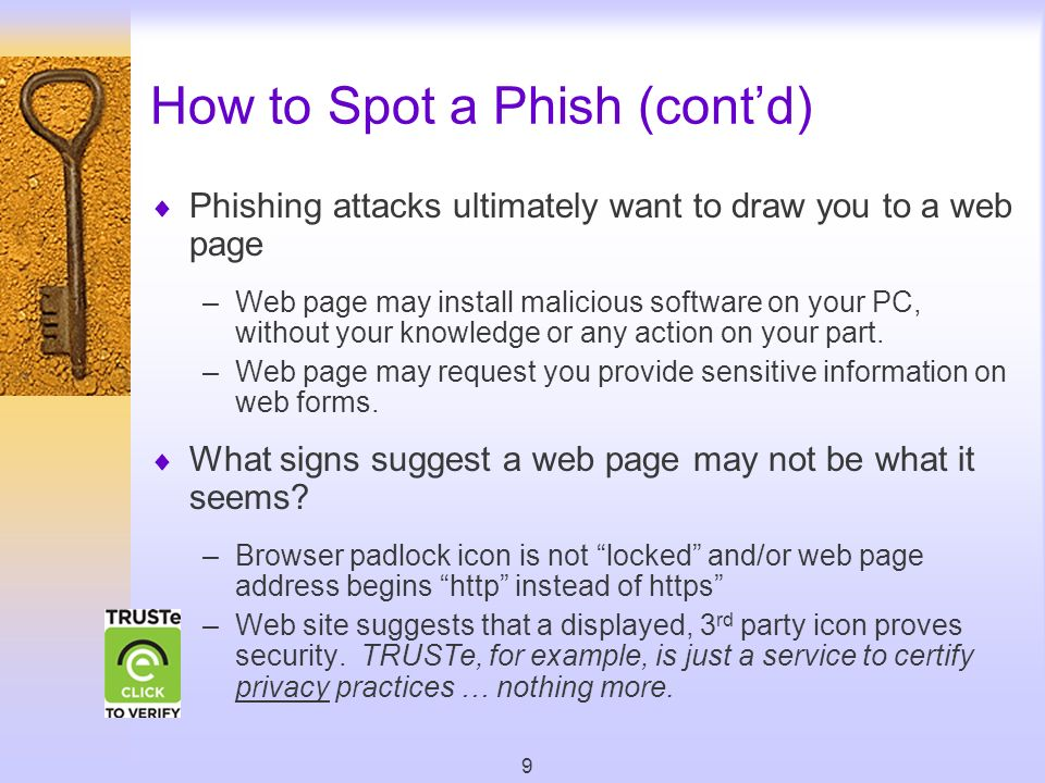 9 How to Spot a Phish (contd) Phishing attacks ultimately want to draw you to a web page –Web page may install malicious software on your PC, without your knowledge or any action on your part.