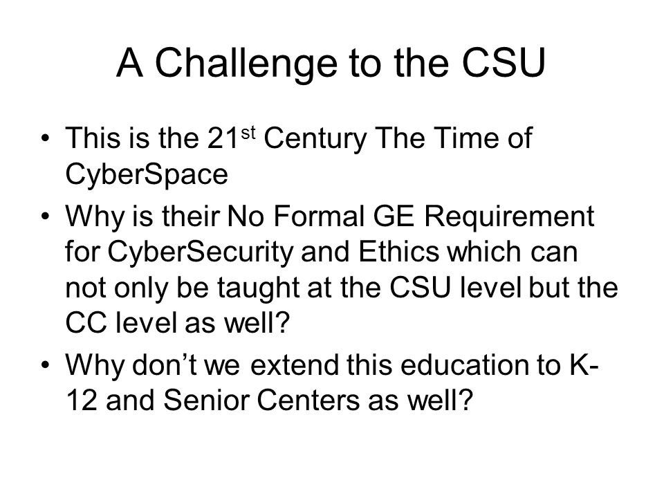A Challenge to the CSU This is the 21 st Century The Time of CyberSpace Why is their No Formal GE Requirement for CyberSecurity and Ethics which can n