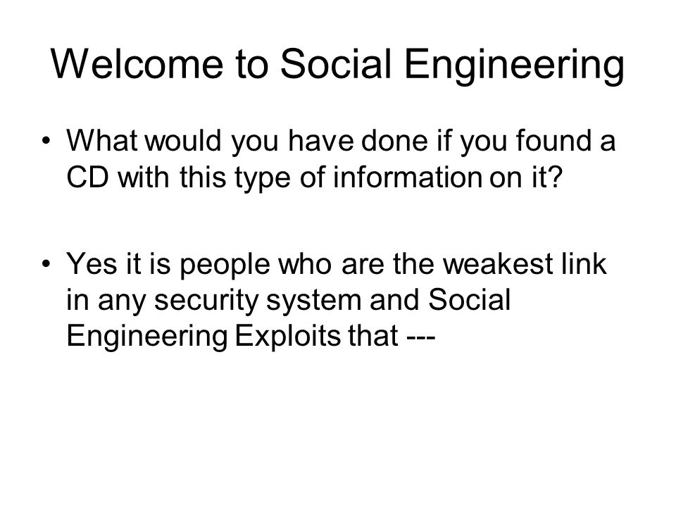 Welcome to Social Engineering What would you have done if you found a CD with this type of information on it? Yes it is people who are the weakest lin
